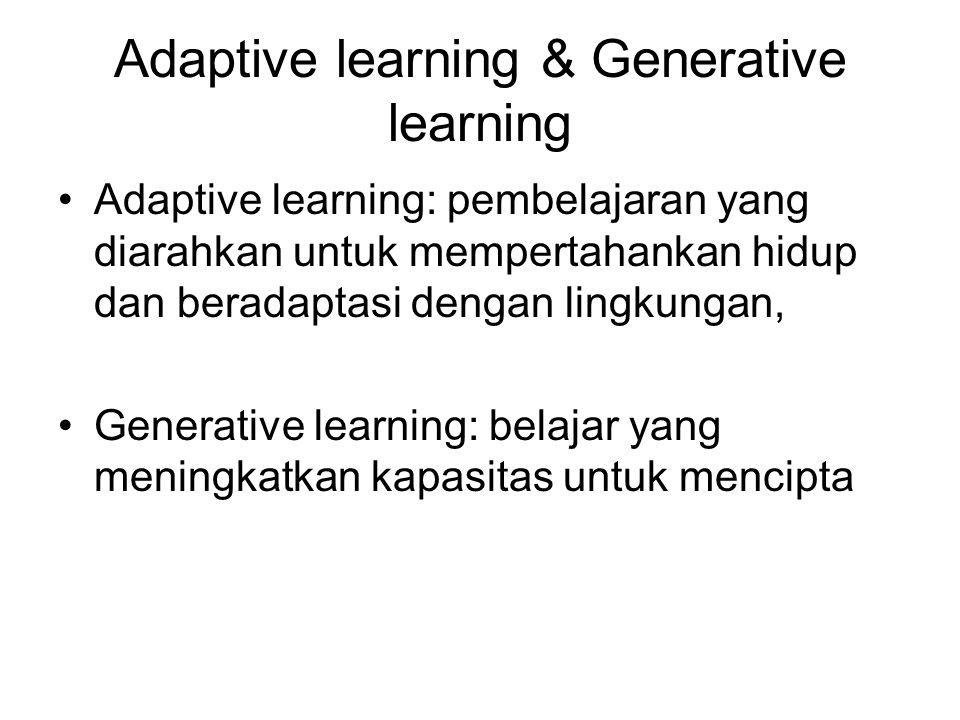 Adaptive learning & Generative learning Adaptive learning: pembelajaran yang diarahkan untuk mempertahankan hidup dan beradaptasi dengan lingkungan, Generative learning: belajar yang meningkatkan kapasitas untuk mencipta