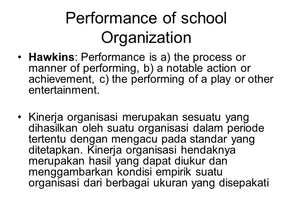 Performance of school Organization Hawkins: Performance is a) the process or manner of performing, b) a notable action or achievement, c) the performing of a play or other entertainment.