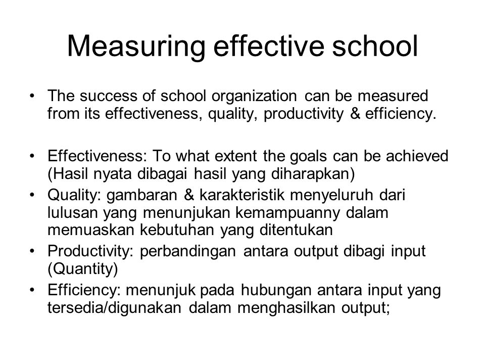 Measuring effective school The success of school organization can be measured from its effectiveness, quality, productivity & efficiency.