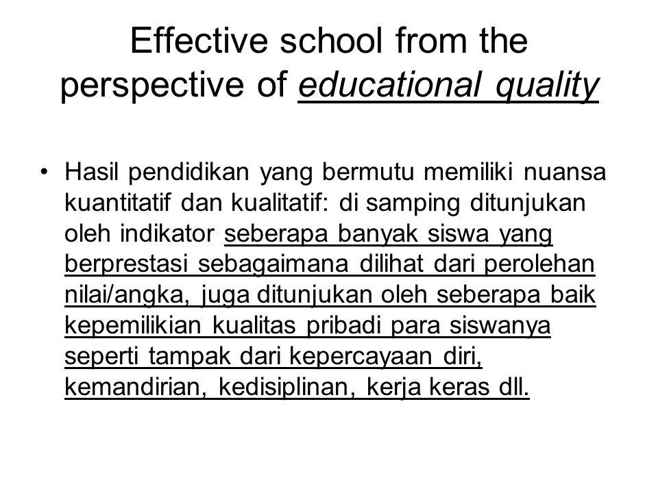 Effective school from the perspective of educational quality Hasil pendidikan yang bermutu memiliki nuansa kuantitatif dan kualitatif: di samping ditunjukan oleh indikator seberapa banyak siswa yang berprestasi sebagaimana dilihat dari perolehan nilai/angka, juga ditunjukan oleh seberapa baik kepemilikian kualitas pribadi para siswanya seperti tampak dari kepercayaan diri, kemandirian, kedisiplinan, kerja keras dll.
