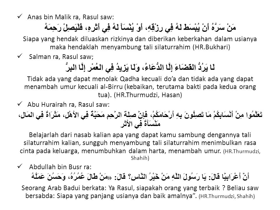 Anas bin Malik ra, Rasul saw: مَنْ سَرَّهُ أَنْ يُبْسَطَ لَهُ فِي رِزْقِهِ، أَوْ يُنْسَأَ لَهُ فِي أَثَرِهِ، فَلْيَصِلْ رَحِمَهُ Siapa yang hendak dil