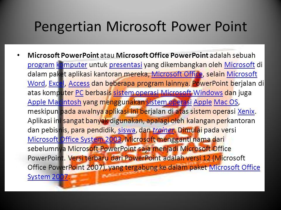 Versi-versi Microsoft Power Point  Tahun Versi PowerPoint Sistem Operasi Paket Microsoft Office 1987 PowerPoint 1.0 Mac OS classic T/ASistem OperasiMicrosoft Office1987  1988 PowerPoint 2.0 Mac OS classic T/A 1988  1990 PowerPoint 2.0 Windows 3.0 T/A1990  1992 PowerPoint 3.0 Mac OS classic T/A 1992  1992 PowerPoint 3.0 Windows 3.1 T/A1992Windows 3.1  1993 PowerPoint 4.0 Windows NT 3.1, Windows 3.1, Windows 3.11 Microsoft Office 4.x1993Windows NT 3.1Windows 3.1Windows 3.11  1994 PowerPoint 4.0 Mac OS classic T/A1994  1995 PowerPoint 7 for Windows 95 Windows 95, Windows NT Microsoft Office 951995Windows 95Windows NT  1997 PowerPoint 97 Windows 95/98, Windows NT 4.0 Microsoft Office 971997Windows 9598Windows NT 4.0  1998 PowerPoint 98 Mac OS Classic Microsoft Office 1998 for Mac1998  1999 PowerPoint 2000 Microsoft Windows 98, Windows NT 4.0, Windows 2000 Microsoft Office 2000 2000 PowerPoint 2001 Mac OS X Microsoft Office 2001 for Mac 1999Microsoft Office 2000 2000  2001 PowerPoint 2002 Windows 2000/XP Microsoft Office XP 2002 PowerPoint v.X Mac OS X Microsoft Office:mac v.X2001Microsoft Office XP2002  2003 PowerPoint 2003 Windows 2000 Service Pack 3, Windows XP Service Pack 1, Windows Server 2003 Microsoft Office System 2003 2004 PowerPoint 2004 Mac OS X Microsoft Office:mac 20042003Windows 2000 Service Pack 3Windows XP Service Pack 1Windows Server 2003 Microsoft Office System 20032004  2006 PowerPoint 2007 Microsoft Windows Vista, Windows XP Service Pack 2, Windows Server 2003, Windows Server 2008 Microsoft Office System 2007 2007 PowerPoint 2008 Mac OS X Microsoft Office:mac 20042006Microsoft Windows VistaWindows XP Service Pack 2Windows Server 2003 Windows Server 2008Microsoft Office System 20072007