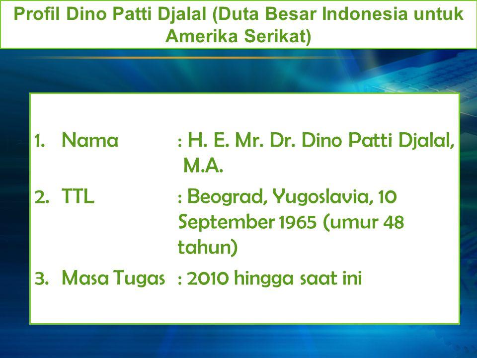 1.Nama: H. E. Mr. Dr. Dino Patti Djalal, M.A. 2.TTL: Beograd, Yugoslavia, 10 September 1965 (umur 48 tahun) 3.Masa Tugas: 2010 hingga saat ini Profil