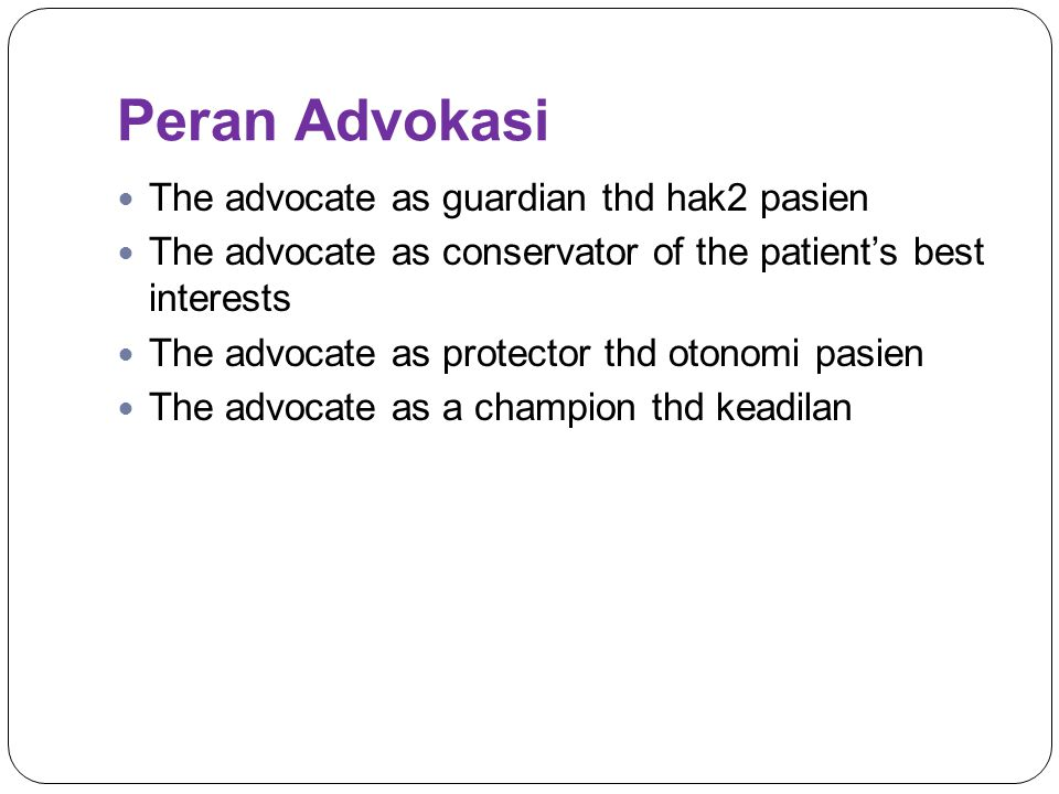 Peran Advokasi The advocate as guardian thd hak2 pasien The advocate as conservator of the patient's best interests The advocate as protector thd oton