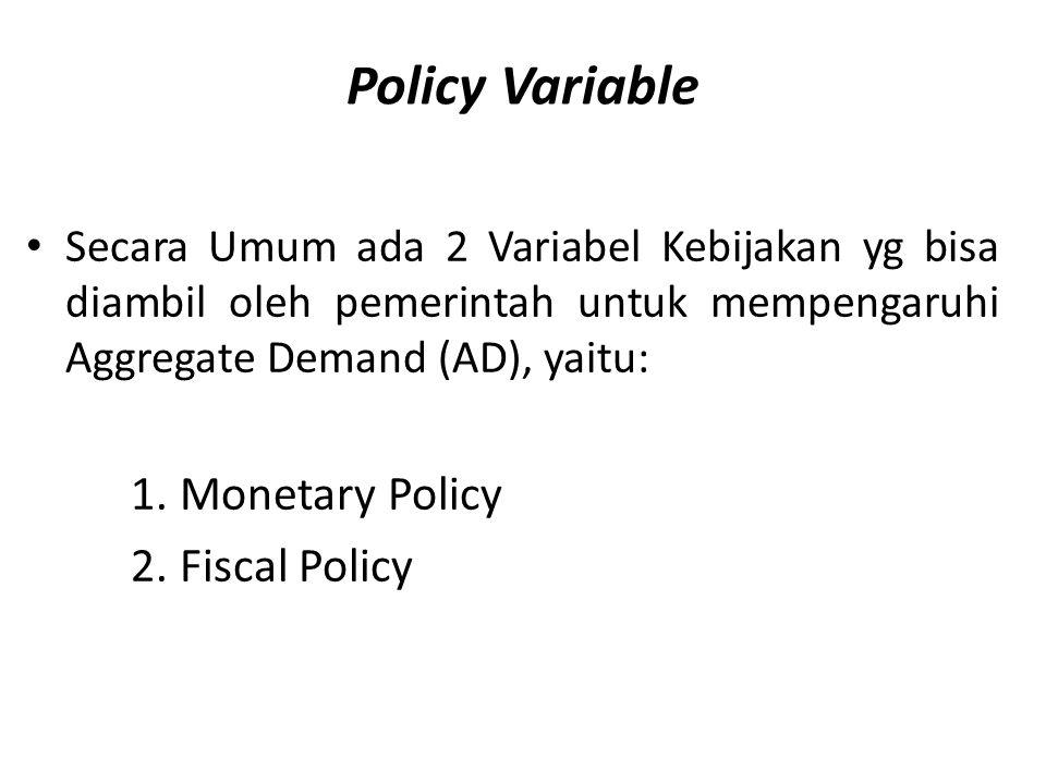 Policy Variable Secara Umum ada 2 Variabel Kebijakan yg bisa diambil oleh pemerintah untuk mempengaruhi Aggregate Demand (AD), yaitu: 1. Monetary Poli