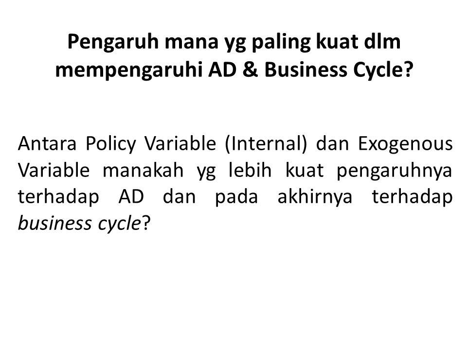 Pengaruh mana yg paling kuat dlm mempengaruhi AD & Business Cycle? Antara Policy Variable (Internal) dan Exogenous Variable manakah yg lebih kuat peng