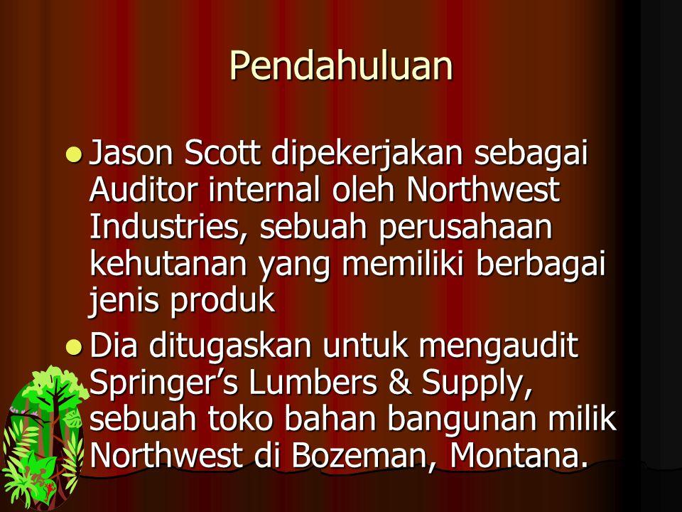 Pendahuluan Jason Scott dipekerjakan sebagai Auditor internal oleh Northwest Industries, sebuah perusahaan kehutanan yang memiliki berbagai jenis produk Jason Scott dipekerjakan sebagai Auditor internal oleh Northwest Industries, sebuah perusahaan kehutanan yang memiliki berbagai jenis produk Dia ditugaskan untuk mengaudit Springer's Lumbers & Supply, sebuah toko bahan bangunan milik Northwest di Bozeman, Montana.