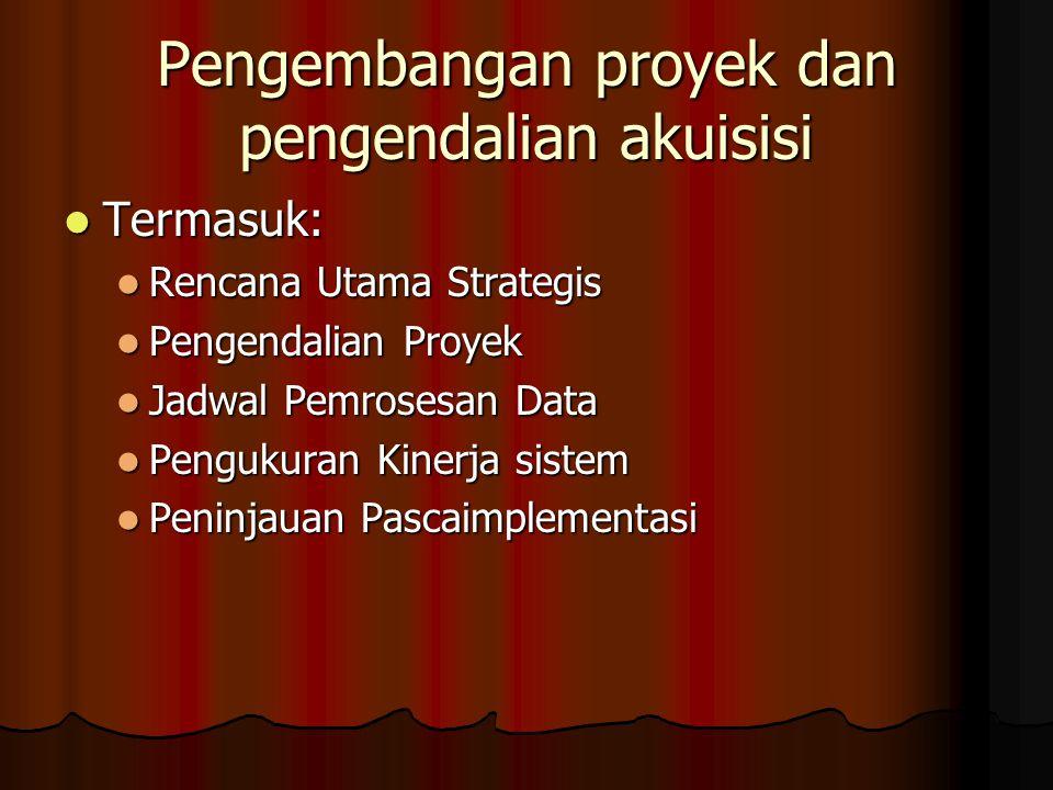 Pengembangan proyek dan pengendalian akuisisi Termasuk: Termasuk: Rencana Utama Strategis Rencana Utama Strategis Pengendalian Proyek Pengendalian Proyek Jadwal Pemrosesan Data Jadwal Pemrosesan Data Pengukuran Kinerja sistem Pengukuran Kinerja sistem Peninjauan Pascaimplementasi Peninjauan Pascaimplementasi