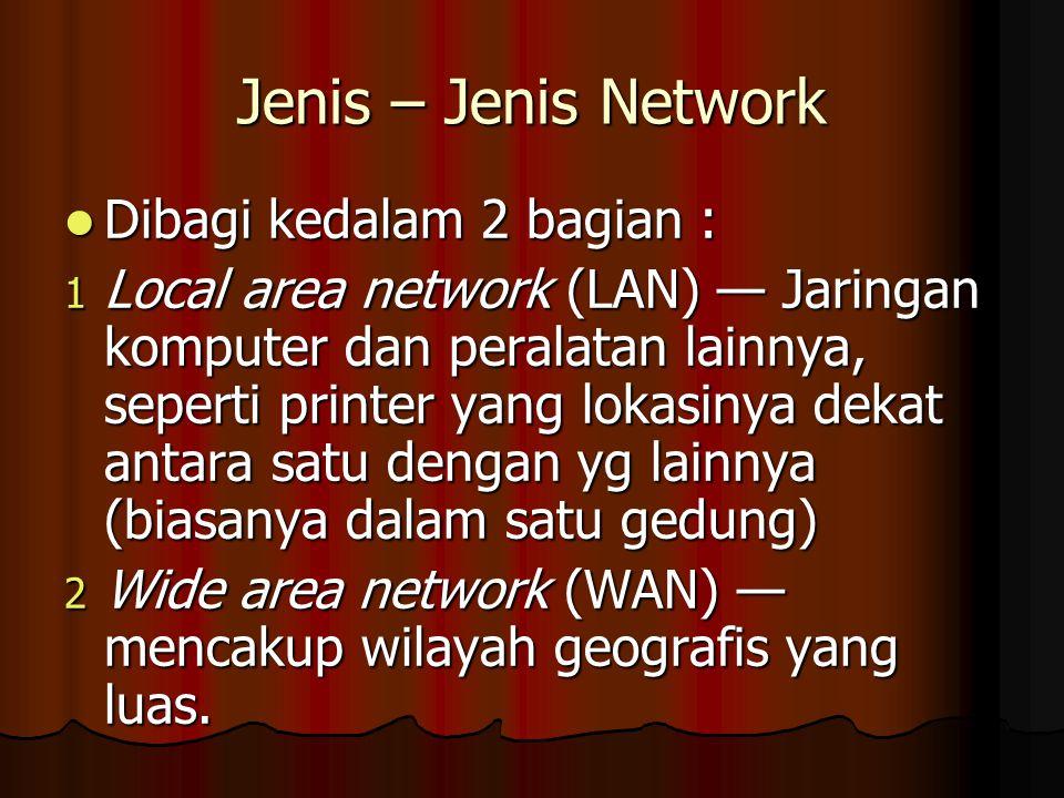 Jenis – Jenis Network Dibagi kedalam 2 bagian : Dibagi kedalam 2 bagian : 1 Local area network (LAN) — Jaringan komputer dan peralatan lainnya, seperti printer yang lokasinya dekat antara satu dengan yg lainnya (biasanya dalam satu gedung) 2 Wide area network (WAN) — mencakup wilayah geografis yang luas.