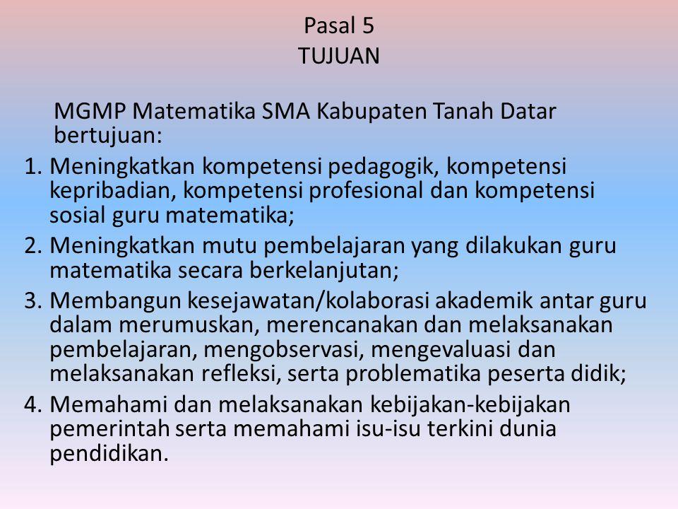 Pasal 5 TUJUAN MGMP Matematika SMA Kabupaten Tanah Datar bertujuan: 1.Meningkatkan kompetensi pedagogik, kompetensi kepribadian, kompetensi profesiona