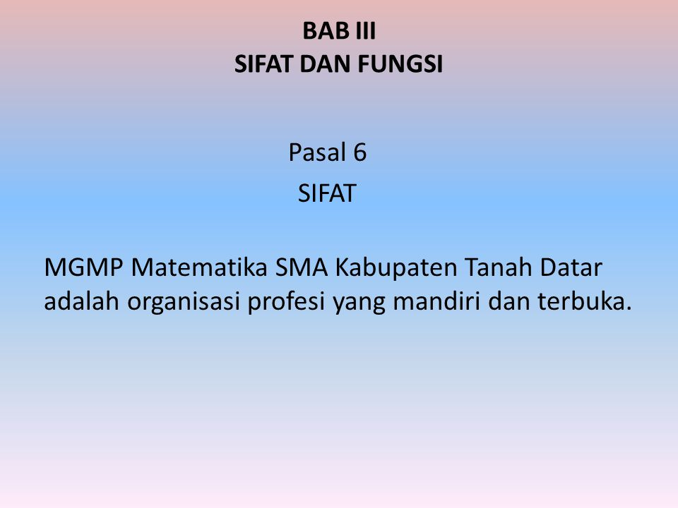 BAB III SIFAT DAN FUNGSI Pasal 6 SIFAT MGMP Matematika SMA Kabupaten Tanah Datar adalah organisasi profesi yang mandiri dan terbuka.