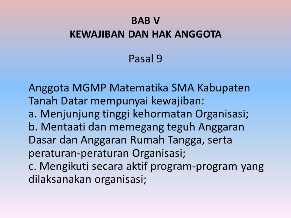 BAB V KEWAJIBAN DAN HAK ANGGOTA Pasal 9 Anggota MGMP Matematika SMA Kabupaten Tanah Datar mempunyai kewajiban: a. Menjunjung tinggi kehormatan Organis