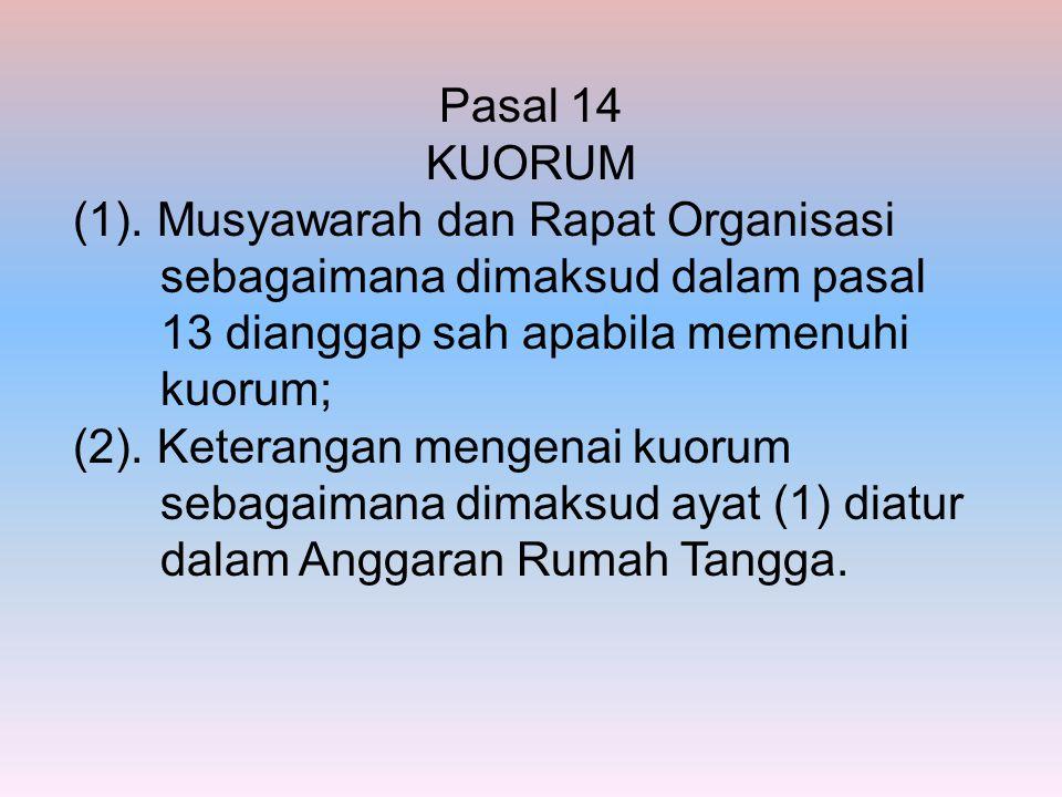 Pasal 14 KUORUM (1). Musyawarah dan Rapat Organisasi sebagaimana dimaksud dalam pasal 13 dianggap sah apabila memenuhi kuorum; (2). Keterangan mengena