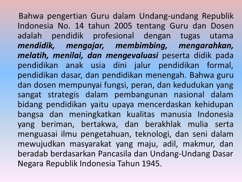 Bahwa pengertian Guru dalam Undang-undang Republik Indonesia No. 14 tahun 2005 tentang Guru dan Dosen adalah pendidik profesional dengan tugas utama m