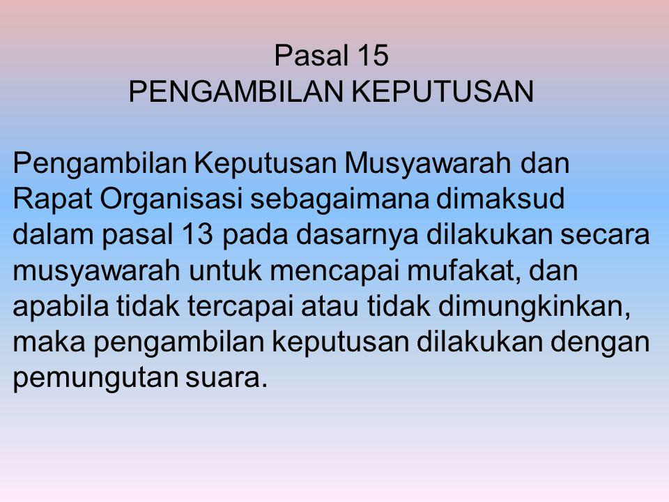 Pasal 15 PENGAMBILAN KEPUTUSAN Pengambilan Keputusan Musyawarah dan Rapat Organisasi sebagaimana dimaksud dalam pasal 13 pada dasarnya dilakukan secar