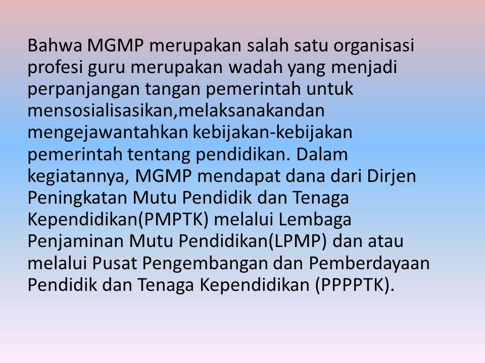 Bahwa MGMP merupakan salah satu organisasi profesi guru merupakan wadah yang menjadi perpanjangan tangan pemerintah untuk mensosialisasikan,melaksanak