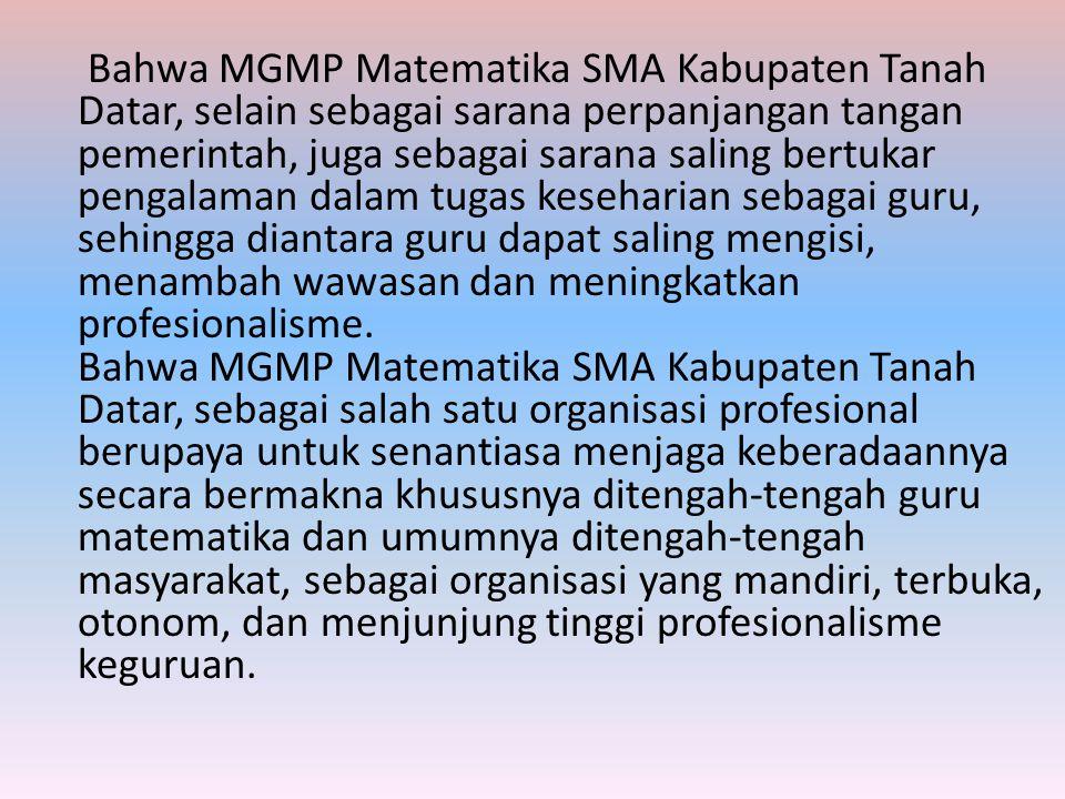 Bahwa MGMP Matematika SMA Kabupaten Tanah Datar, selain sebagai sarana perpanjangan tangan pemerintah, juga sebagai sarana saling bertukar pengalaman