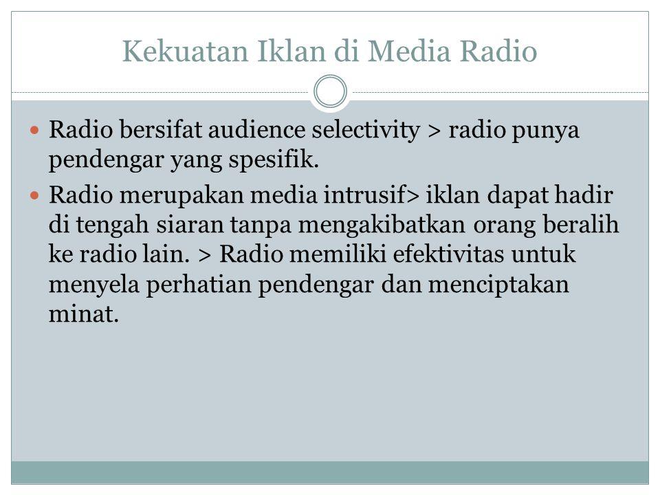 Kekuatan Iklan di Media Radio Radio bersifat audience selectivity > radio punya pendengar yang spesifik. Radio merupakan media intrusif> iklan dapat h