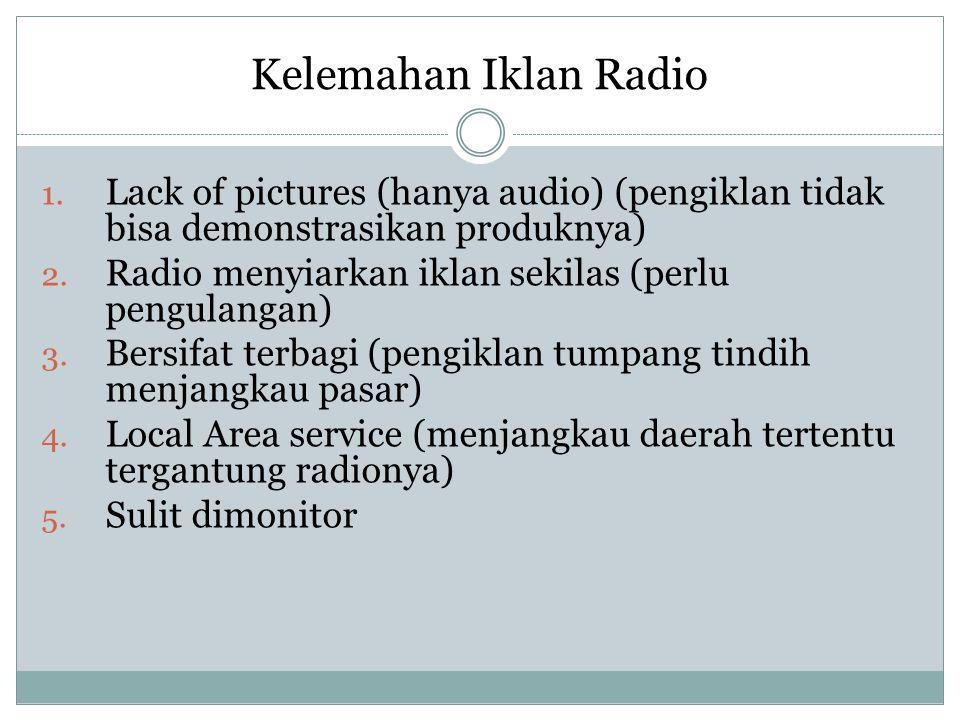 Kelemahan Iklan Radio 1. Lack of pictures (hanya audio) (pengiklan tidak bisa demonstrasikan produknya) 2. Radio menyiarkan iklan sekilas (perlu pengu