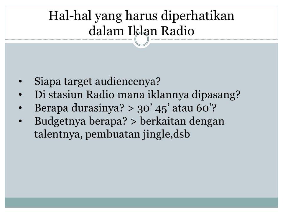 Hal-hal yang harus diperhatikan dalam Iklan Radio Siapa target audiencenya? Di stasiun Radio mana iklannya dipasang? Berapa durasinya? > 30' 45' atau