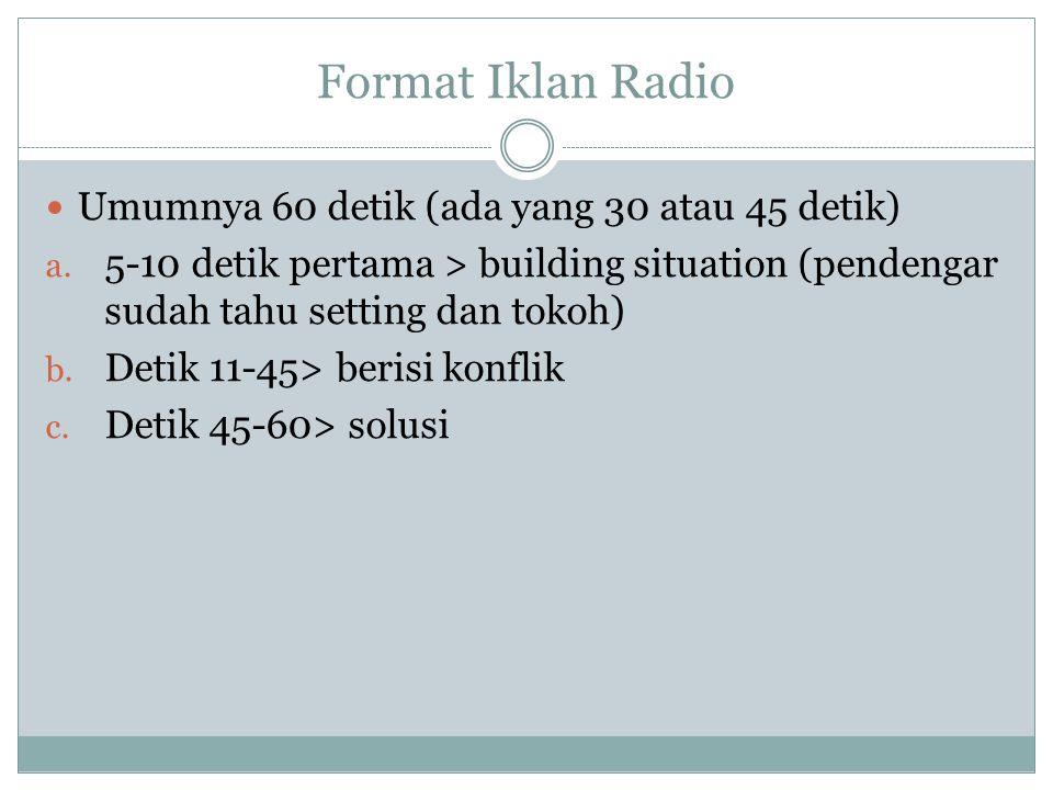 Format Iklan Radio Umumnya 60 detik (ada yang 30 atau 45 detik) a. 5-10 detik pertama > building situation (pendengar sudah tahu setting dan tokoh) b.