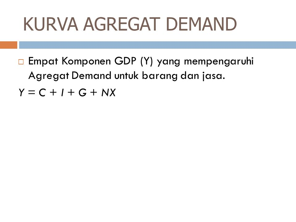 KURVA AGREGAT DEMAND  Empat Komponen GDP (Y) yang mempengaruhi Agregat Demand untuk barang dan jasa. Y = C + I + G + NX