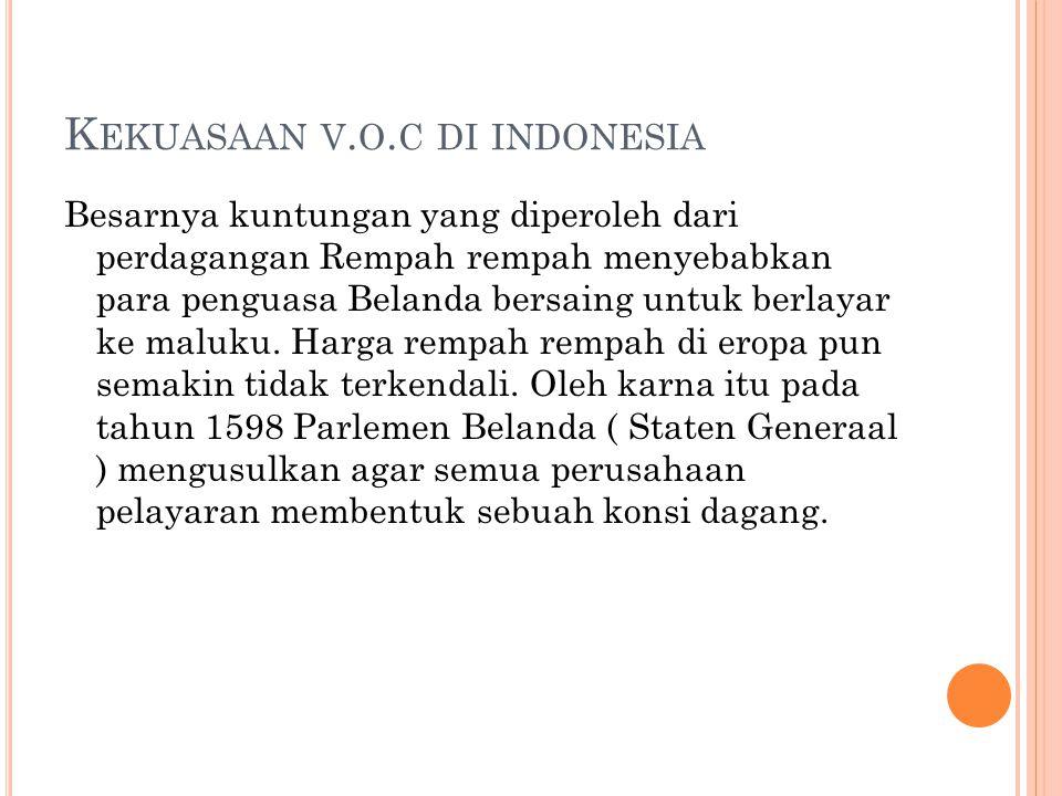 K EKUASAAN V. O. C DI INDONESIA Besarnya kuntungan yang diperoleh dari perdagangan Rempah rempah menyebabkan para penguasa Belanda bersaing untuk berl