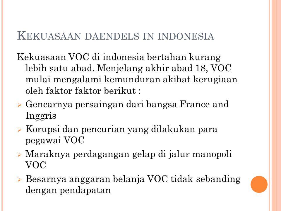 K EKUASAAN DAENDELS IN INDONESIA Kekuasaan VOC di indonesia bertahan kurang lebih satu abad. Menjelang akhir abad 18, VOC mulai mengalami kemunduran a