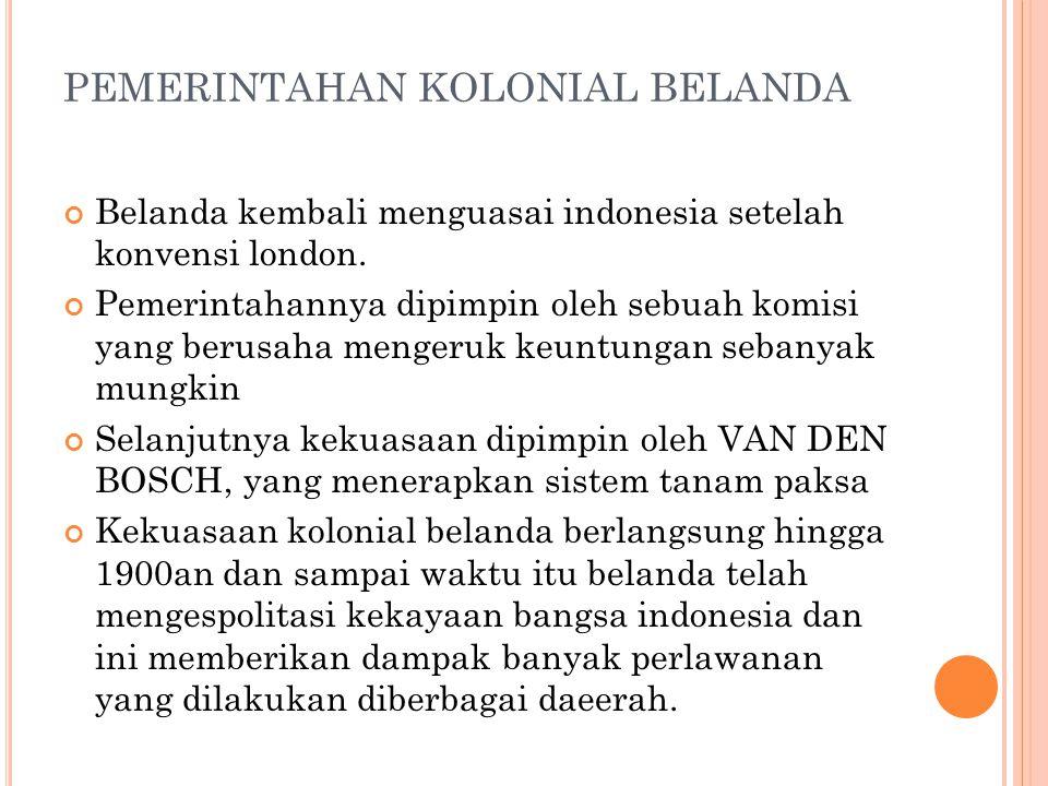 PEMERINTAHAN KOLONIAL BELANDA Belanda kembali menguasai indonesia setelah konvensi london. Pemerintahannya dipimpin oleh sebuah komisi yang berusaha m