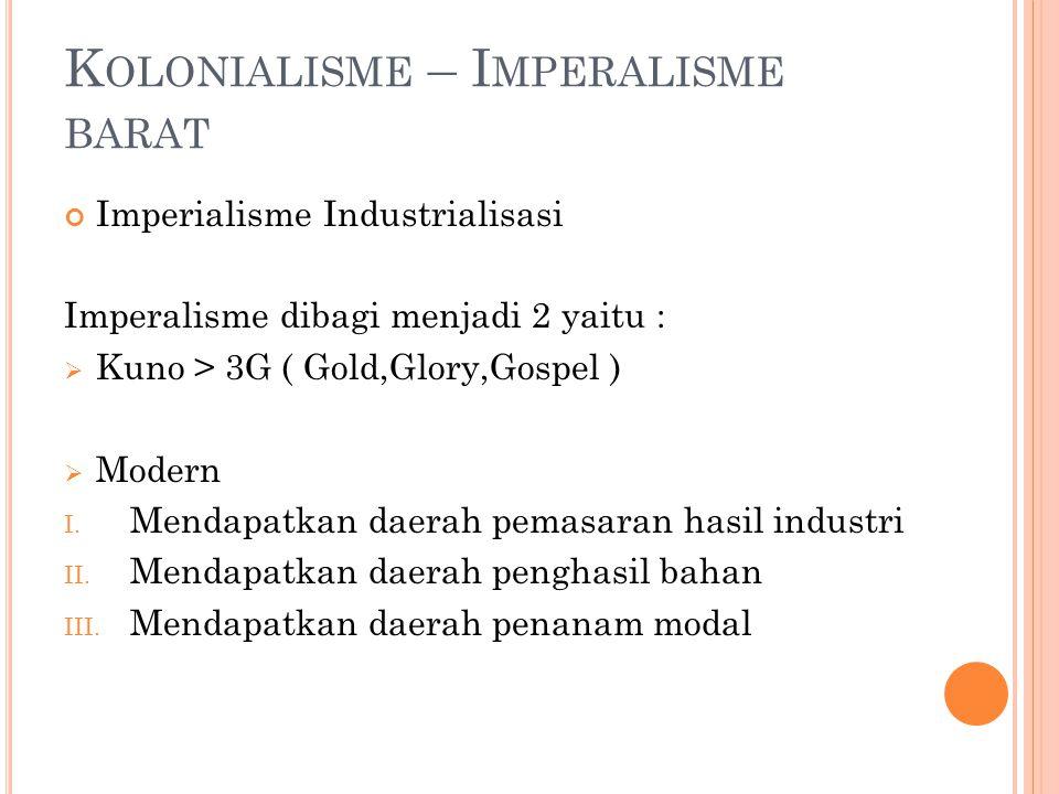 K OLONIALISME – I MPERALISME BARAT Imperialisme Industrialisasi Imperalisme dibagi menjadi 2 yaitu :  Kuno > 3G ( Gold,Glory,Gospel )  Modern I. Men