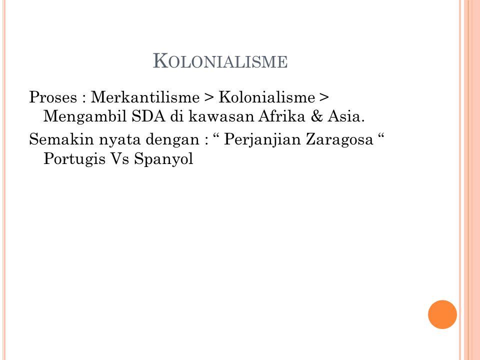 """K OLONIALISME Proses : Merkantilisme > Kolonialisme > Mengambil SDA di kawasan Afrika & Asia. Semakin nyata dengan : """" Perjanjian Zaragosa """" Portugis"""
