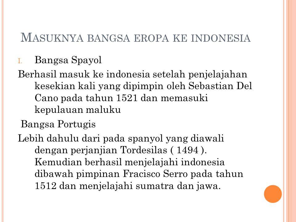 M ASUKNYA BANGSA EROPA KE INDONESIA I. Bangsa Spayol Berhasil masuk ke indonesia setelah penjelajahan kesekian kali yang dipimpin oleh Sebastian Del C