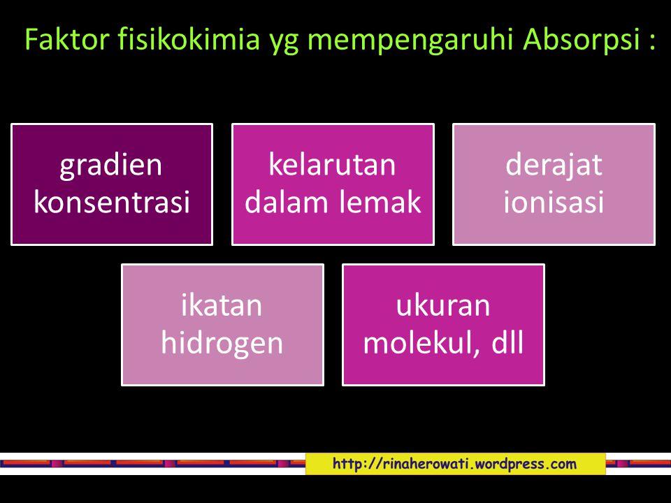 Faktor fisikokimia yg mempengaruhi Absorpsi : gradien konsentrasi kelarutan dalam lemak derajat ionisasi ikatan hidrogen ukuran molekul, dll
