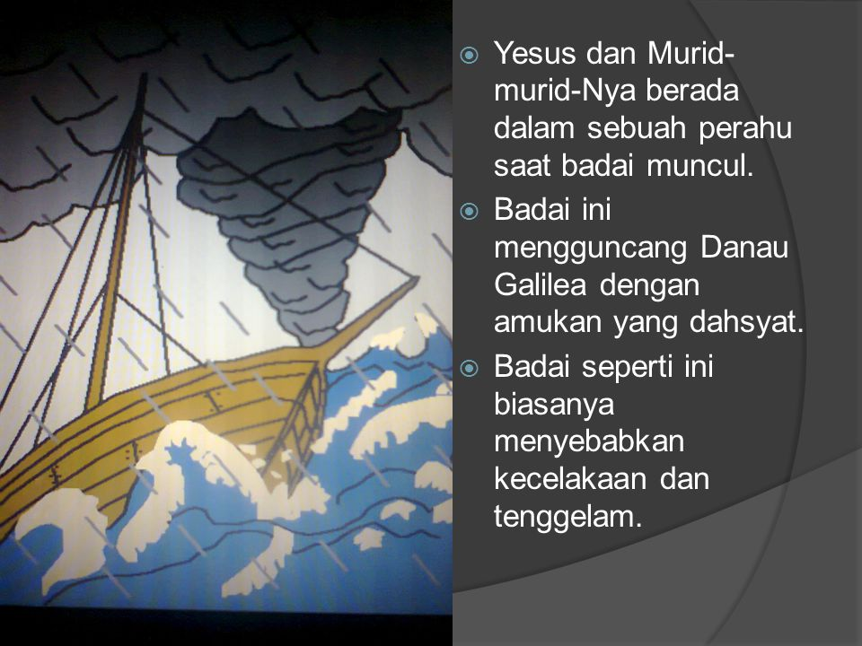 YYesus dan Murid- murid-Nya berada dalam sebuah perahu saat badai muncul. BBadai ini mengguncang Danau Galilea dengan amukan yang dahsyat. BBada