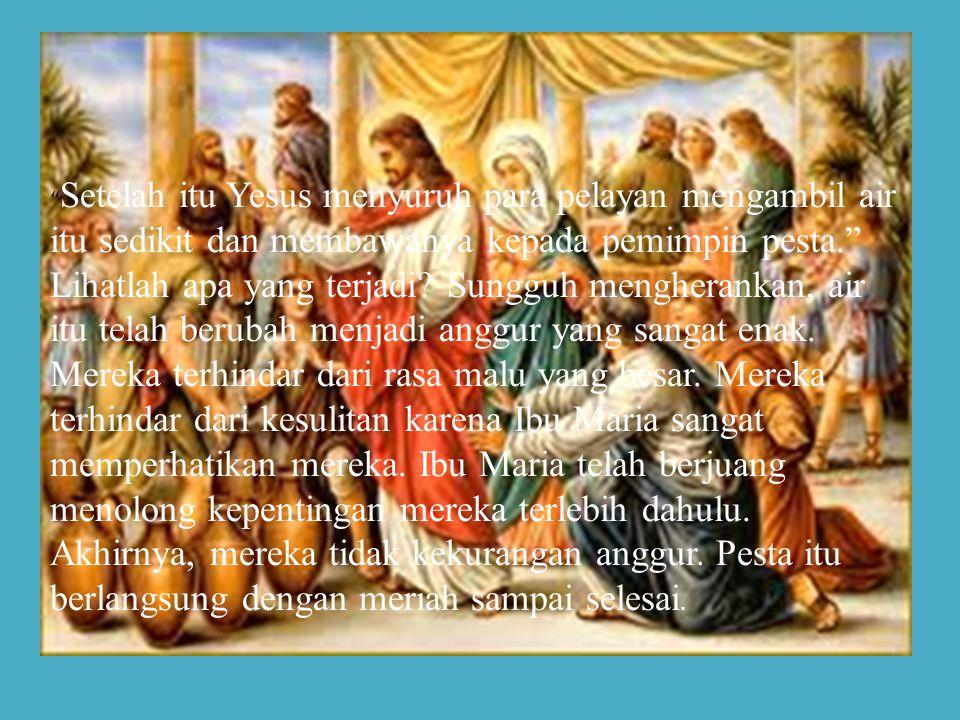 Setelah itu Yesus menyuruh para pelayan mengambil air itu sedikit dan membawanya kepada pemimpin pesta. Lihatlah apa yang terjadi.