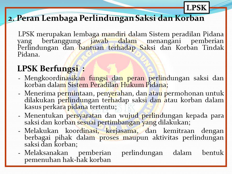 2. Peran Lembaga Perlindungan Saksi dan Korban LPSK merupakan lembaga mandiri dalam Sistem peradilan Pidana yang bertanggung jawab dalam menangani pem