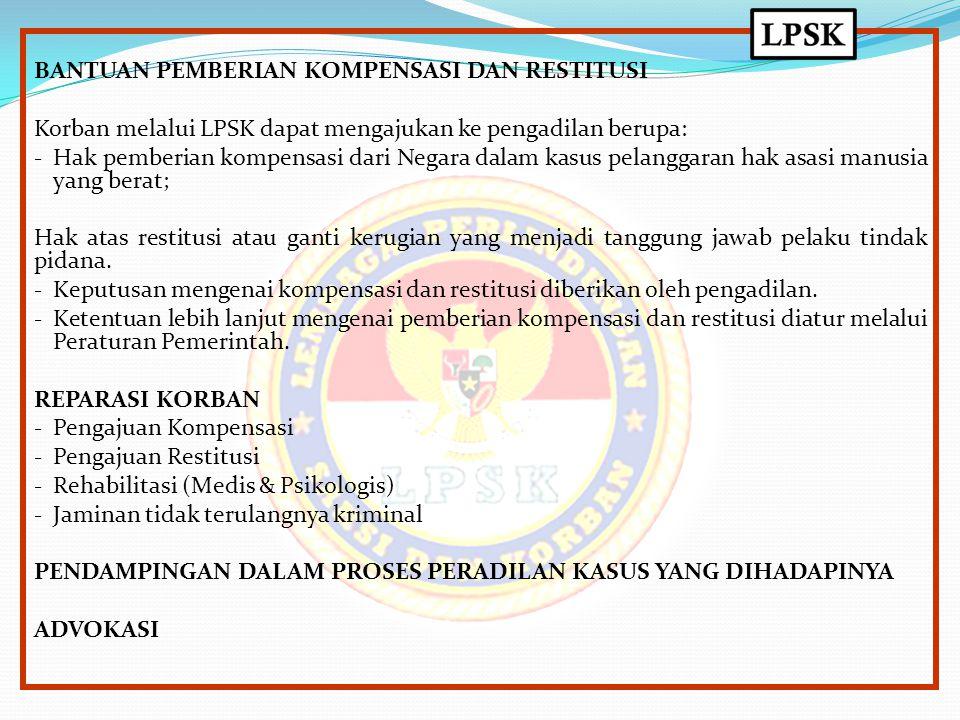 BANTUAN PEMBERIAN KOMPENSASI DAN RESTITUSI Korban melalui LPSK dapat mengajukan ke pengadilan berupa: - Hak pemberian kompensasi dari Negara dalam kas