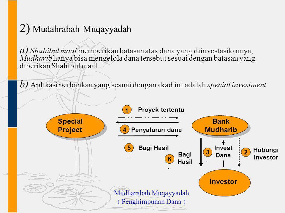 2) Mudahrabah Muqayyadah a) Shahibul maal memberikan batasan atas dana yang diinvestasikannya, Mudharib hanya bisa mengelola dana tersebut sesuai deng