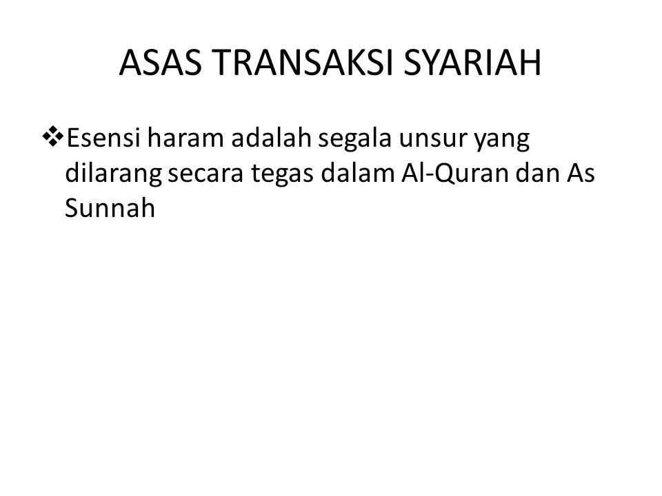 ASAS TRANSAKSI SYARIAH  Esensi haram adalah segala unsur yang dilarang secara tegas dalam Al-Quran dan As Sunnah