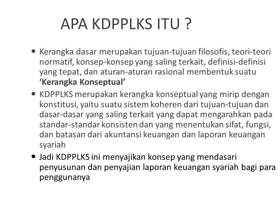 PENGEMBANGAN KDPPLKS KDPPLKS dikembangkan oleh Komite Akuntansi Syariah (KAS), Dewan Standar Akuntansi Keuangan Ikatan Akuntan Indonesia (DSAK – IAI) pada tahun 2007 sebagai penyempurnaan KDPPLKBS 2002, yang akan direvisi dari waktu ke waktu Ada 2 alasan utama perlunya KDPPLKS yaitu: – Sebagai perangkat standar dan aturan yang koheren bagi IAI dalam mengeluarkan standar yang berguna dan konsisten (KEBUTUHAN) – Memecahkan masalah-masalah praktis yang baru muncul membutuhkan referensi kerangka teori dasar (PENGEMBANGAN)