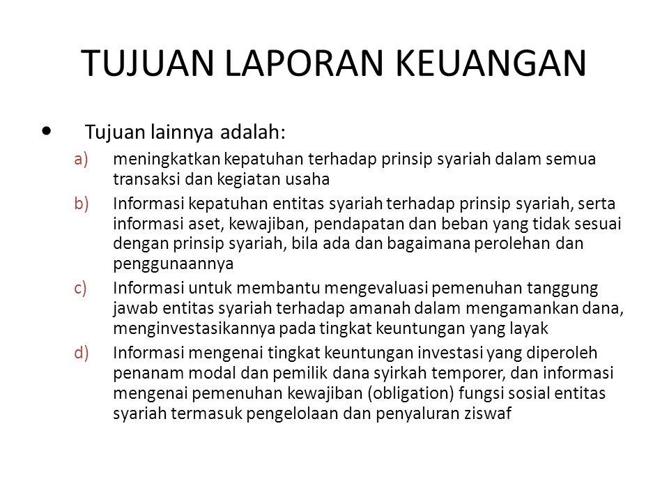 TUJUAN LAPORAN KEUANGAN Tujuan lainnya adalah: a)meningkatkan kepatuhan terhadap prinsip syariah dalam semua transaksi dan kegiatan usaha b)Informasi