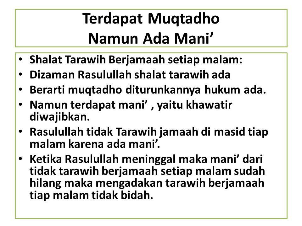 Terdapat Muqtadho Namun Ada Mani' Shalat Tarawih Berjamaah setiap malam: Dizaman Rasulullah shalat tarawih ada Berarti muqtadho diturunkannya hukum ad