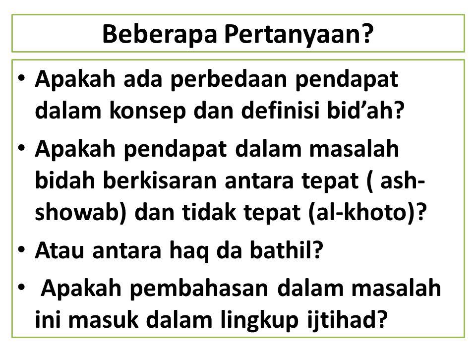 Beberapa Pertanyaan? Apakah ada perbedaan pendapat dalam konsep dan definisi bid'ah? Apakah pendapat dalam masalah bidah berkisaran antara tepat ( ash