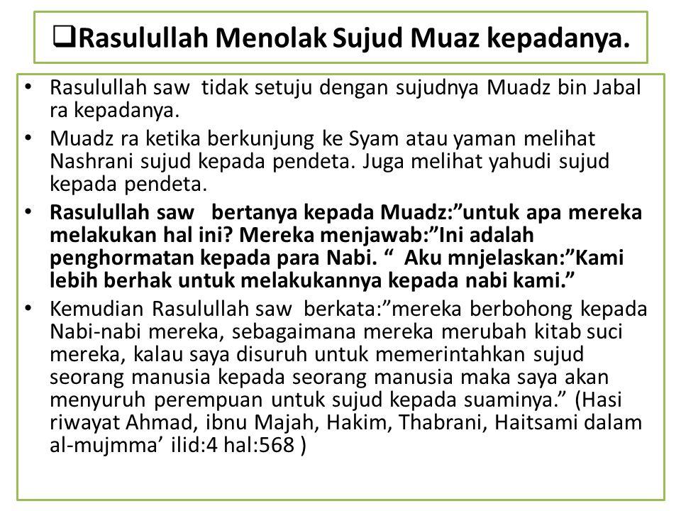  Rasulullah Menolak Sujud Muaz kepadanya. Rasulullah saw tidak setuju dengan sujudnya Muadz bin Jabal ra kepadanya. Muadz ra ketika berkunjung ke Sya