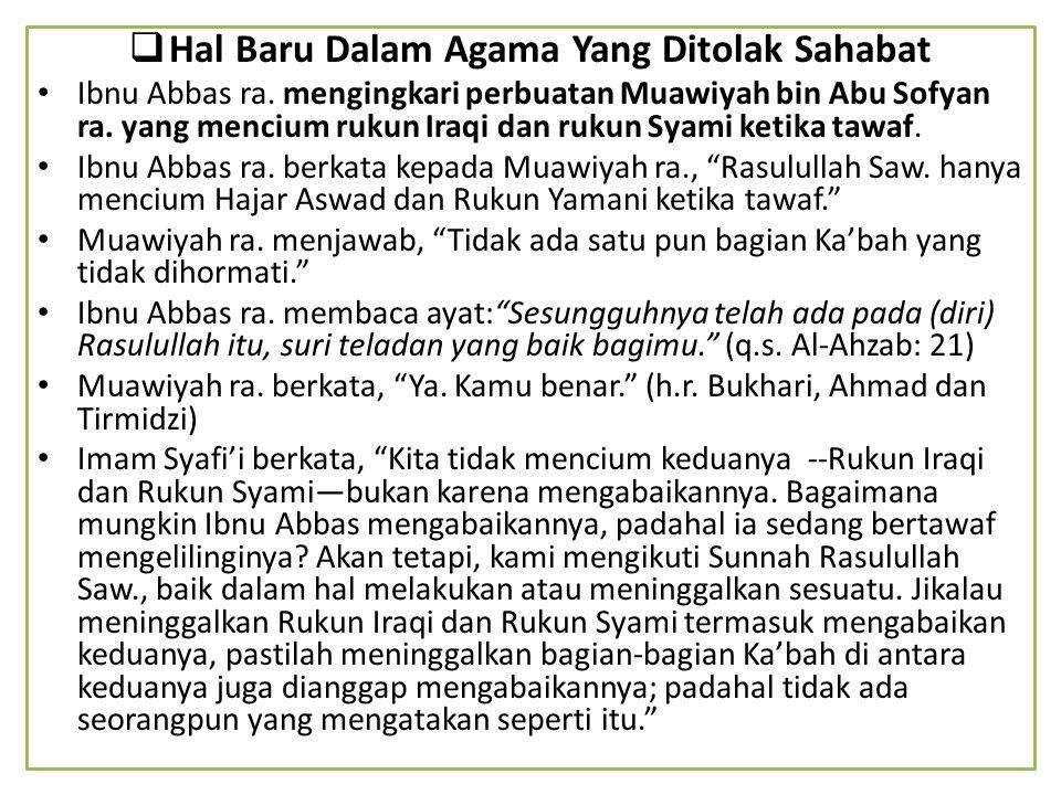  Hal Baru Dalam Agama Yang Ditolak Sahabat Ibnu Abbas ra. mengingkari perbuatan Muawiyah bin Abu Sofyan ra. yang mencium rukun Iraqi dan rukun Syami