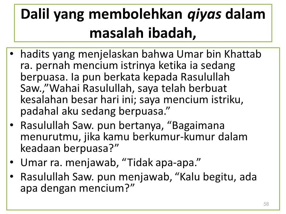 Dalil yang membolehkan qiyas dalam masalah ibadah, hadits yang menjelaskan bahwa Umar bin Khattab ra. pernah mencium istrinya ketika ia sedang berpuas