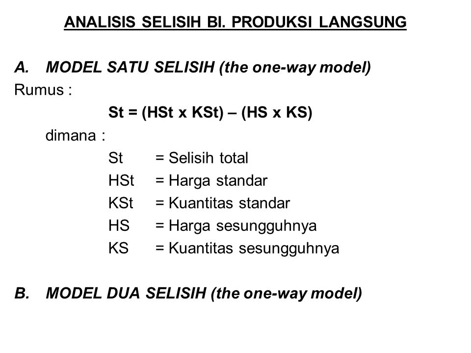 ANALISIS SELISIH BI. PRODUKSI LANGSUNG A.MODEL SATU SELISIH (the one-way model) Rumus : St = (HSt x KSt) – (HS x KS) dimana : St = Selisih total HSt =