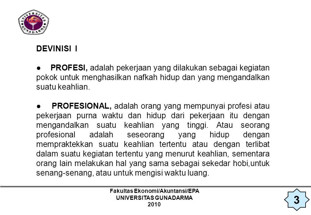 Fakultas Ekonomi/Akuntansi/EPA UNIVERSITAS GUNADARMA 2010 DEVINISI 2 ● PROFESI : – Mengandalkan suatu keterampilan atau keahlian khusus.