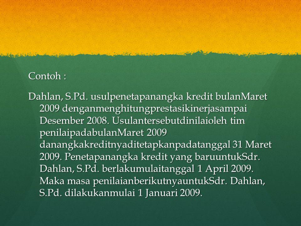 Contoh : Dahlan, S.Pd. usulpenetapanangka kredit bulanMaret 2009 denganmenghitungprestasikinerjasampai Desember 2008. Usulantersebutdinilaioleh tim pe