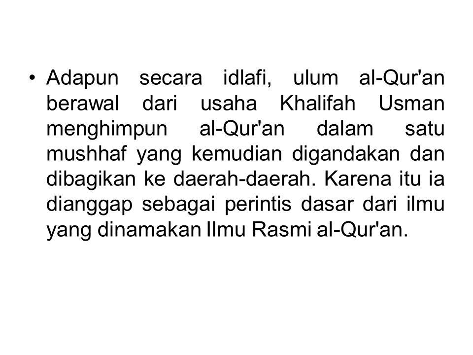 Adapun secara idlafi, ulum al-Qur'an berawal dari usaha Khalifah Usman menghimpun al-Qur'an dalam satu mushhaf yang kemudian digandakan dan dibagikan